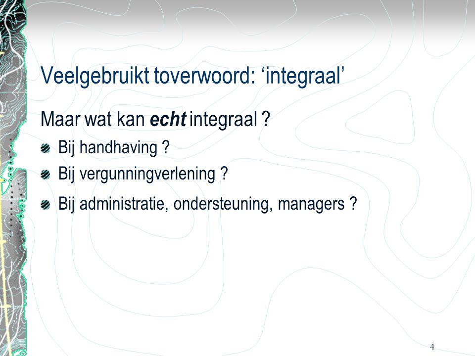 4 Veelgebruikt toverwoord: 'integraal' Maar wat kan echt integraal ? Bij handhaving ? Bij vergunningverlening ? Bij administratie, ondersteuning, mana
