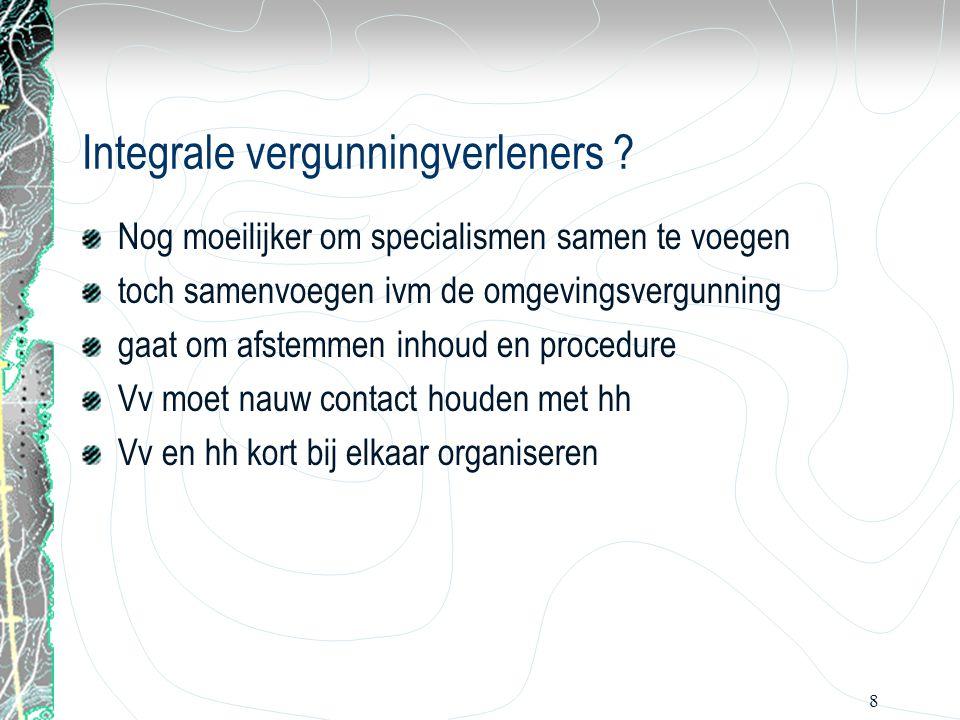 8 Integrale vergunningverleners ? Nog moeilijker om specialismen samen te voegen toch samenvoegen ivm de omgevingsvergunning gaat om afstemmen inhoud
