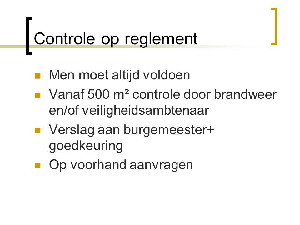 Controle op reglement  Men moet altijd voldoen  Vanaf 500 m² controle door brandweer en/of veiligheidsambtenaar  Verslag aan burgemeester+ goedkeur