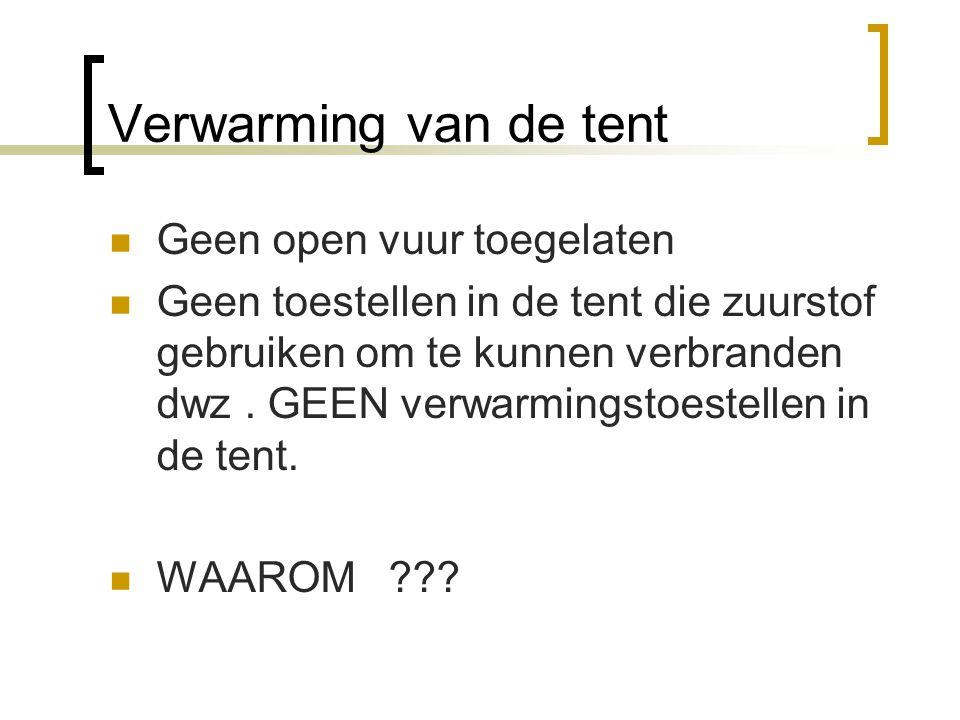 Verwarming van de tent  Geen open vuur toegelaten  Geen toestellen in de tent die zuurstof gebruiken om te kunnen verbranden dwz. GEEN verwarmingsto