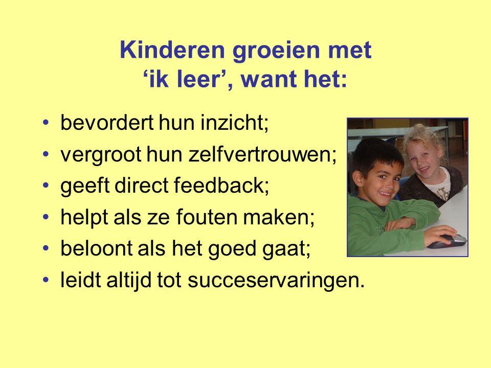 Kinderen groeien met 'ik leer', want het: •bevordert hun inzicht; •vergroot hun zelfvertrouwen; •geeft direct feedback; •helpt als ze fouten maken; •b