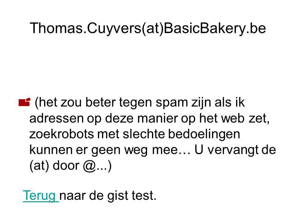 (het zou beter tegen spam zijn als ik adressen op deze manier op het web zet, zoekrobots met slechte bedoelingen kunnen er geen weg mee… U vervangt de (at) door @...) Thomas.Cuyvers(at)BasicBakery.be Terug Terug naar de gist test.