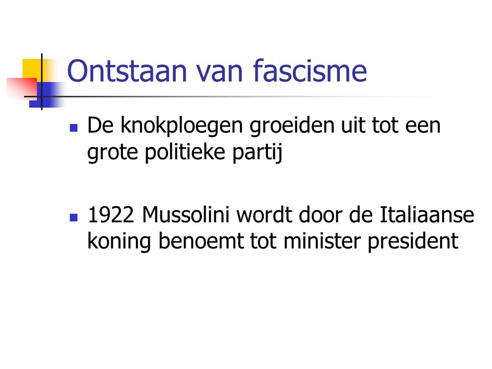Ontstaan van fascisme  De knokploegen groeiden uit tot een grote politieke partij  1922 Mussolini wordt door de Italiaanse koning benoemt tot minister president