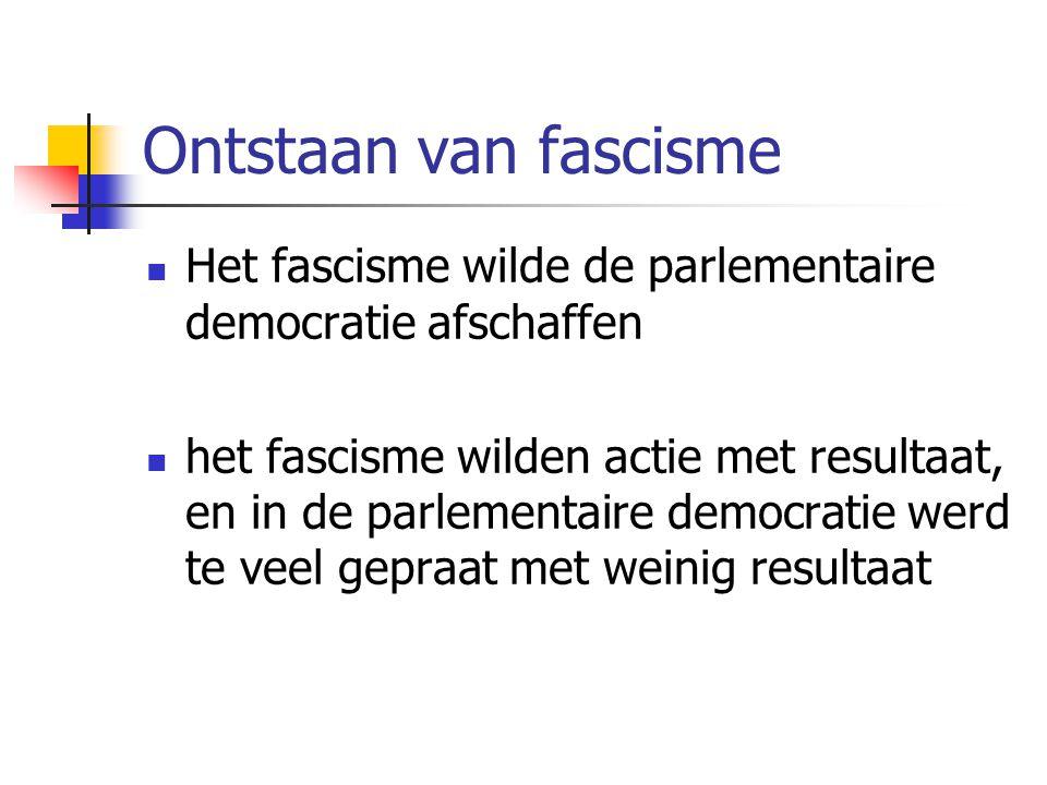 Ontstaan van fascisme  Het fascisme wilde de parlementaire democratie afschaffen  het fascisme wilden actie met resultaat, en in de parlementaire democratie werd te veel gepraat met weinig resultaat