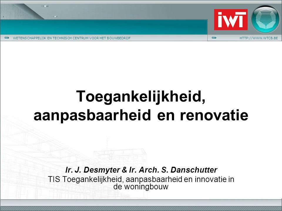 WETENSCHAPPELIJK EN TECHNISCH CENTRUM VOOR HET BOUWBEDRIJFHTTP://WWW.WTCB.BE Toegankelijkheid, aanpasbaarheid en renovatie Ir. J. Desmyter & Ir. Arch.