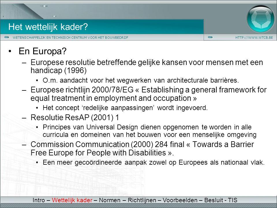 WETENSCHAPPELIJK EN TECHNISCH CENTRUM VOOR HET BOUWBEDRIJFHTTP://WWW.WTCB.BE Het wettelijk kader? •En Europa? –Europese resolutie betreffende gelijke