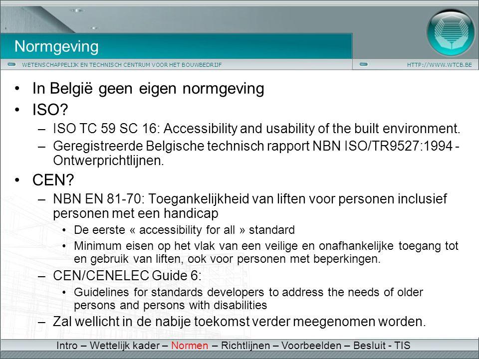 WETENSCHAPPELIJK EN TECHNISCH CENTRUM VOOR HET BOUWBEDRIJFHTTP://WWW.WTCB.BE Normgeving •In België geen eigen normgeving •ISO? –ISO TC 59 SC 16: Acces
