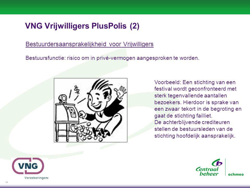 14 VNG Vrijwilligers PlusPolis (2) Bestuurdersaansprakelijkheid voor Vrijwilligers Bestuursfunctie: risico om in privé-vermogen aangesproken te worden.