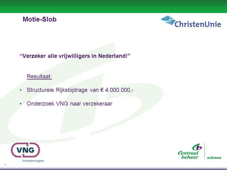 8 Motie-Slob Verzeker alle vrijwilligers in Nederland! Resultaat: •Structurele Rijksbijdrage van € 4.000.000,- •Onderzoek VNG naar verzekeraar