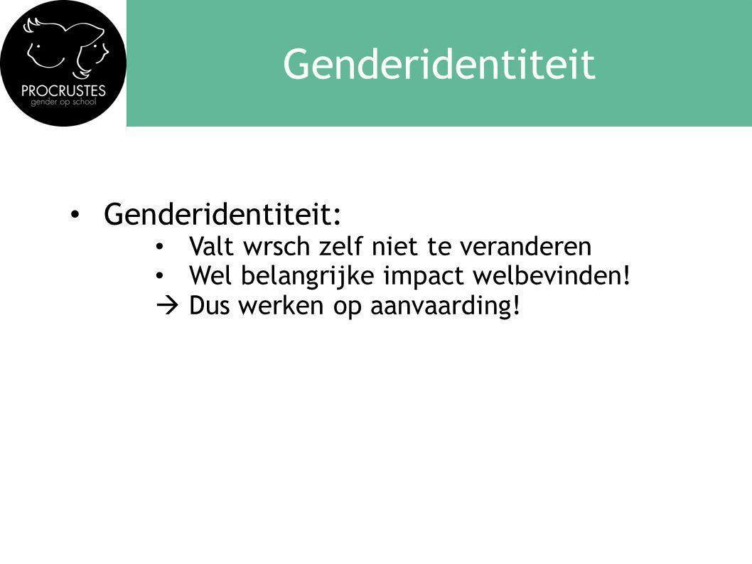 Genderidentiteit • Genderidentiteit: • Valt wrsch zelf niet te veranderen • Wel belangrijke impact welbevinden!  Dus werken op aanvaarding!