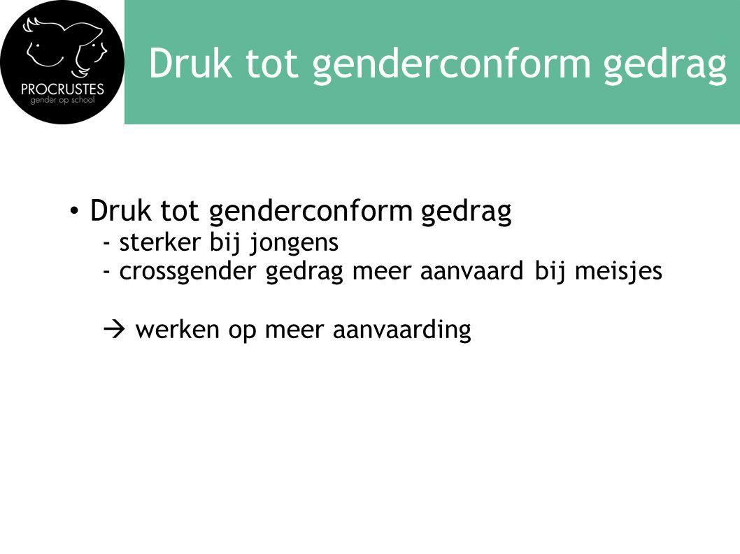Druk tot genderconform gedrag • Druk tot genderconform gedrag - sterker bij jongens - crossgender gedrag meer aanvaard bij meisjes  werken op meer aanvaarding