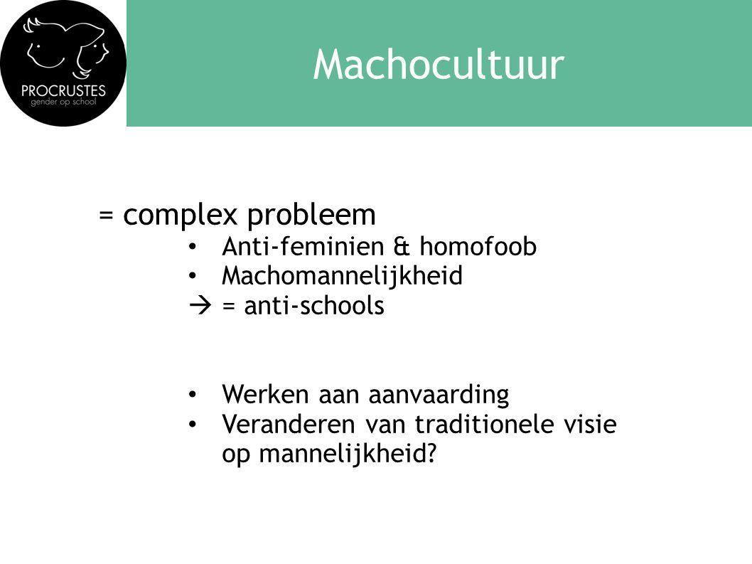 Machocultuur = complex probleem • Anti-feminien & homofoob • Machomannelijkheid  = anti-schools • Werken aan aanvaarding • Veranderen van traditionele visie op mannelijkheid?
