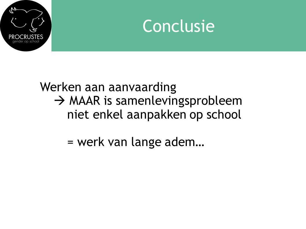 Conclusie Werken aan aanvaarding  MAAR is samenlevingsprobleem niet enkel aanpakken op school = werk van lange adem…