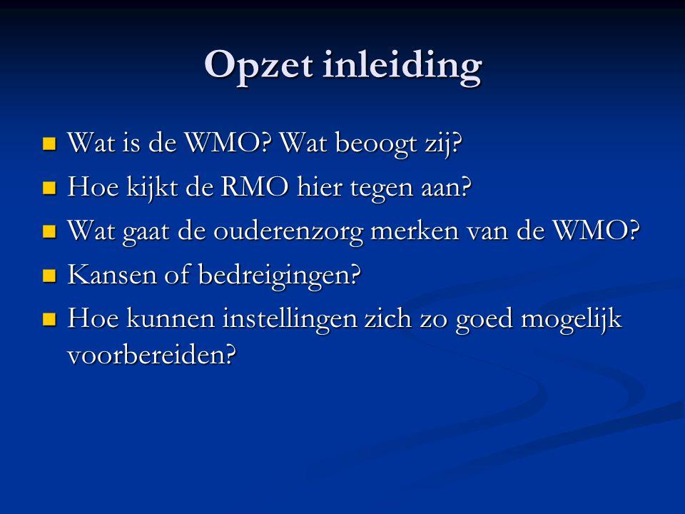 Opzet inleiding  Wat is de WMO? Wat beoogt zij?  Hoe kijkt de RMO hier tegen aan?  Wat gaat de ouderenzorg merken van de WMO?  Kansen of bedreigin