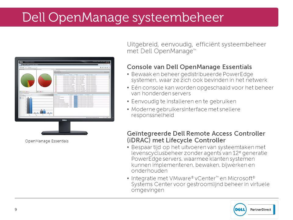 9 Dell OpenManage systeembeheer Uitgebreid, eenvoudig, efficiënt systeembeheer met Dell OpenManage ™ Console van Dell OpenManage Essentials • Bewaak en beheer gedistribueerde PowerEdge systemen, waar ze zich ook bevinden in het netwerk • Eén console kan worden opgeschaald voor het beheer van honderden servers • Eenvoudig te installeren en te gebruiken • Moderne gebruikersinterface met snellere responssnelheid Geïntegreerde Dell Remote Access Controller (iDRAC) met Lifecycle Controller • Bespaar tijd op het uitvoeren van systeemtaken met levenscyclusbeheer zonder agents van 12 e generatie PowerEdge servers, waarmee klanten systemen kunnen implementeren, bewaken, bijwerken en onderhouden • Integratie met VMware ® vCenter ™ en Microsoft ® Systems Center voor gestroomlijnd beheer in virtuele omgevingen OpenManage Essentials