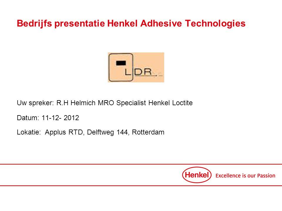 Uw spreker: R.H Helmich MRO Specialist Henkel Loctite Datum: 11-12- 2012 Lokatie:Applus RTD, Delftweg 144, Rotterdam Bedrijfs presentatie Henkel Adhes