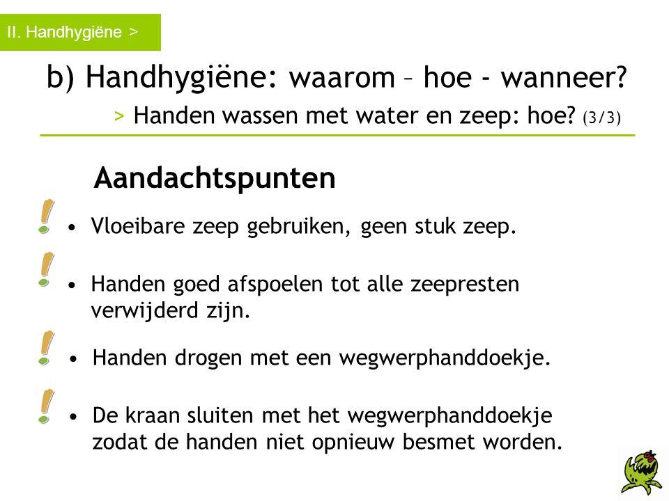 b) Handhygiëne: waarom – hoe - wanneer? > Handen wassen met water en zeep: hoe? (3/3) II. Handhygiëne > Aandachtspunten •Vloeibare zeep gebruiken, gee