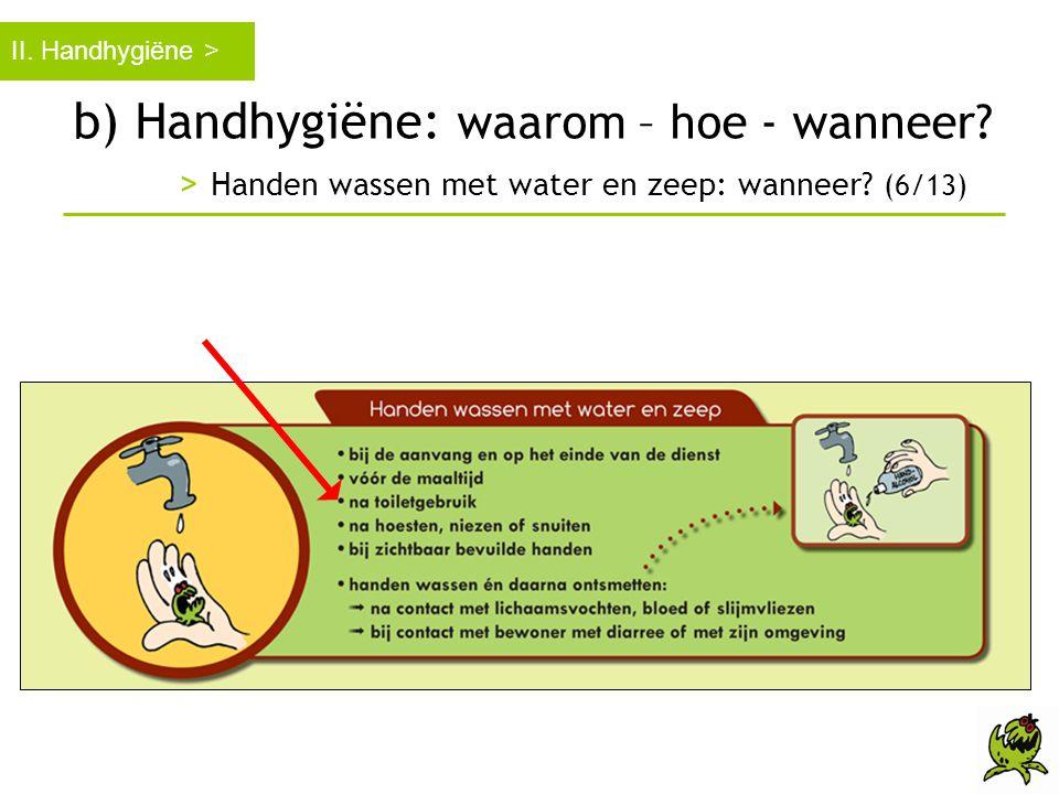 b) Handhygiëne: waarom – hoe - wanneer? > Handen wassen met water en zeep: wanneer? (6/13) II. Handhygiëne >