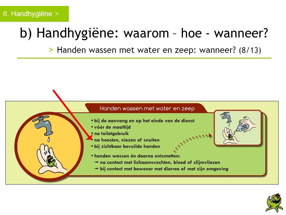 b) Handhygiëne: waarom – hoe - wanneer? > Handen wassen met water en zeep: wanneer? (8/13) II. Handhygiëne >