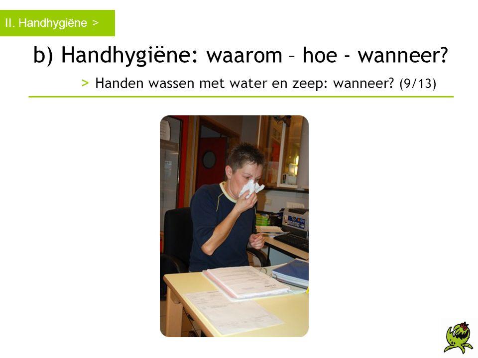 b) Handhygiëne: waarom – hoe - wanneer? > Handen wassen met water en zeep: wanneer? (9/13) II. Handhygiëne >