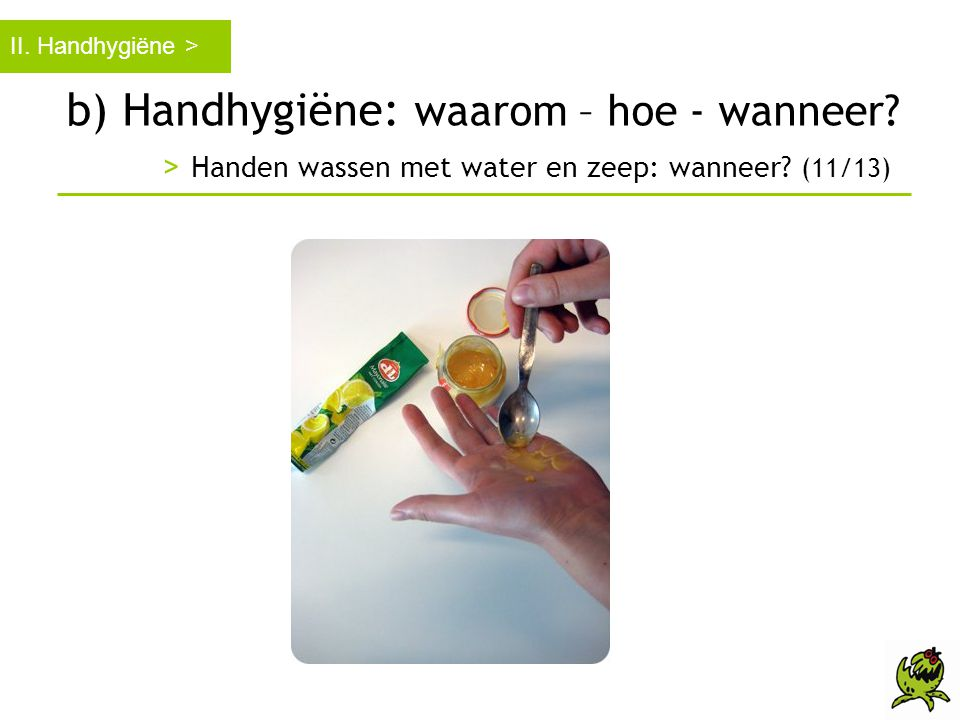 b) Handhygiëne: waarom – hoe - wanneer? > Handen wassen met water en zeep: wanneer? (11/13) II. Handhygiëne >