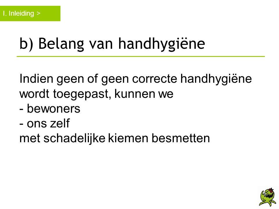 b) Belang van handhygiëne Indien geen of geen correcte handhygiëne wordt toegepast, kunnen we - bewoners - ons zelf met schadelijke kiemen besmetten I
