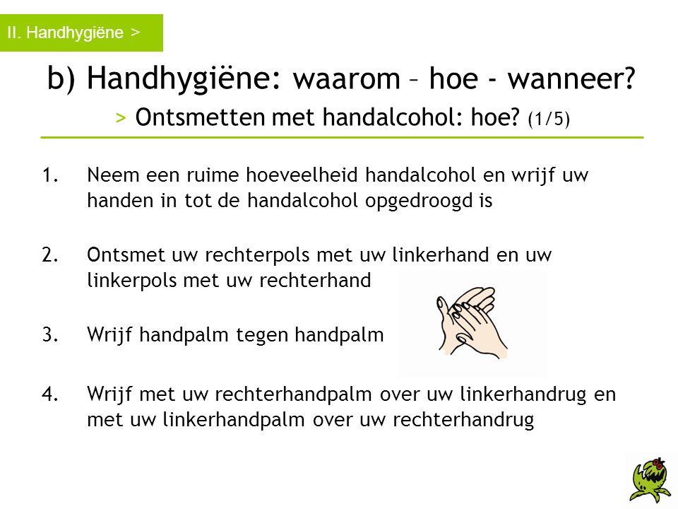 b) Handhygiëne: waarom – hoe - wanneer? > Ontsmetten met handalcohol: hoe? (1/5) II. Handhygiëne > 1.Neem een ruime hoeveelheid handalcohol en wrijf u