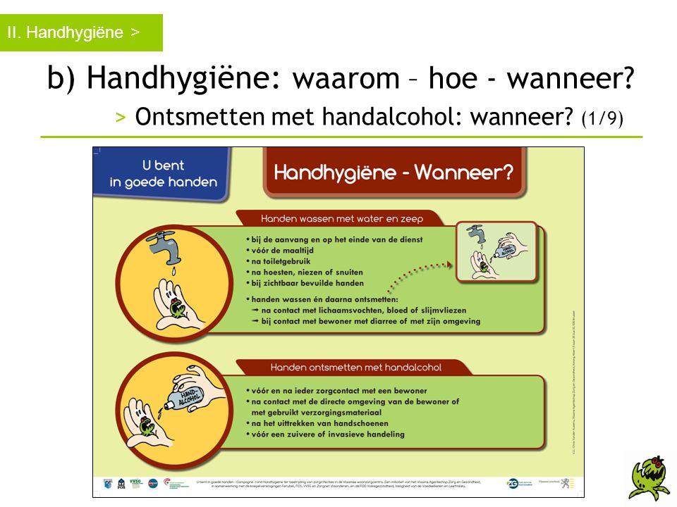 b) Handhygiëne: waarom – hoe - wanneer? > Ontsmetten met handalcohol: wanneer? (1/9) II. Handhygiëne >