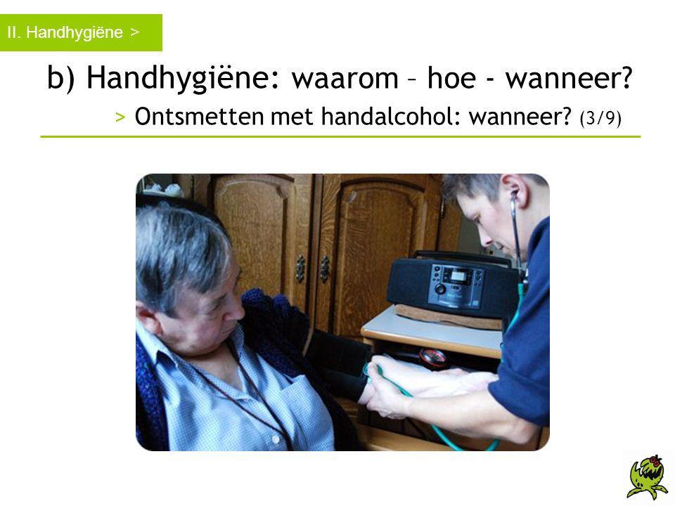 b) Handhygiëne: waarom – hoe - wanneer? > Ontsmetten met handalcohol: wanneer? (3/9) II. Handhygiëne >
