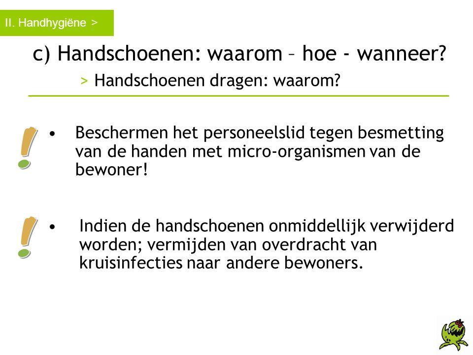 c) Handschoenen: waarom – hoe - wanneer? > Handschoenen dragen: waarom? II. Handhygiëne > •Beschermen het personeelslid tegen besmetting van de handen