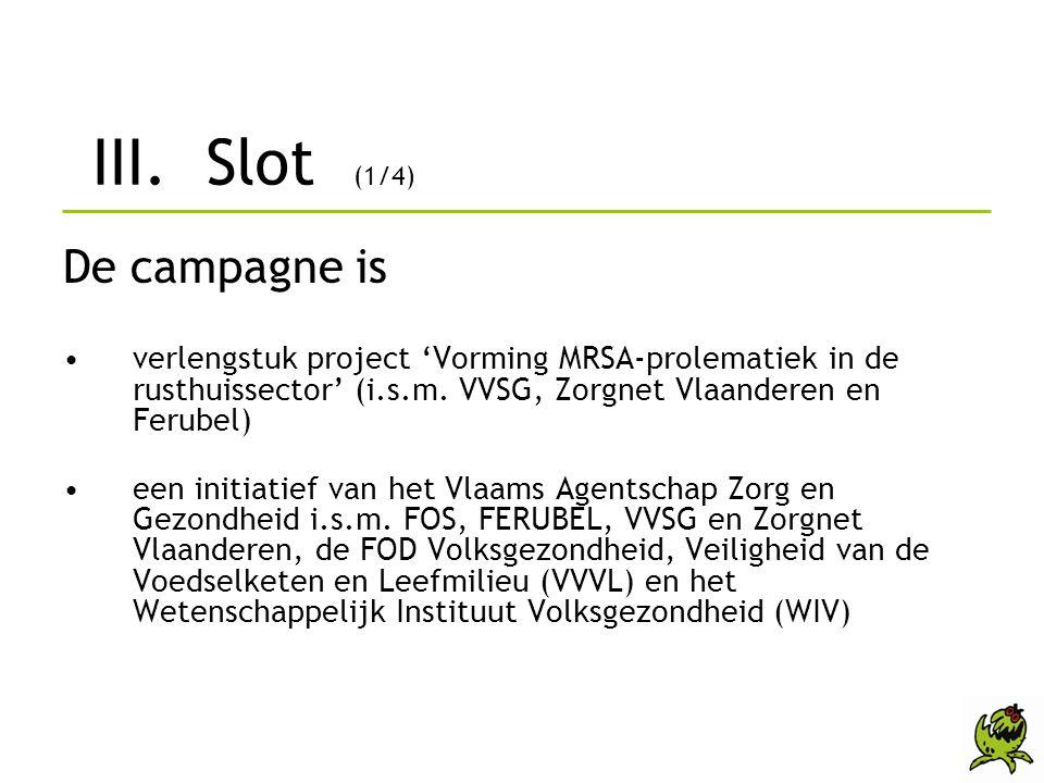 III. Slot (1/4) De campagne is •verlengstuk project 'Vorming MRSA-prolematiek in de rusthuissector' (i.s.m. VVSG, Zorgnet Vlaanderen en Ferubel) •een