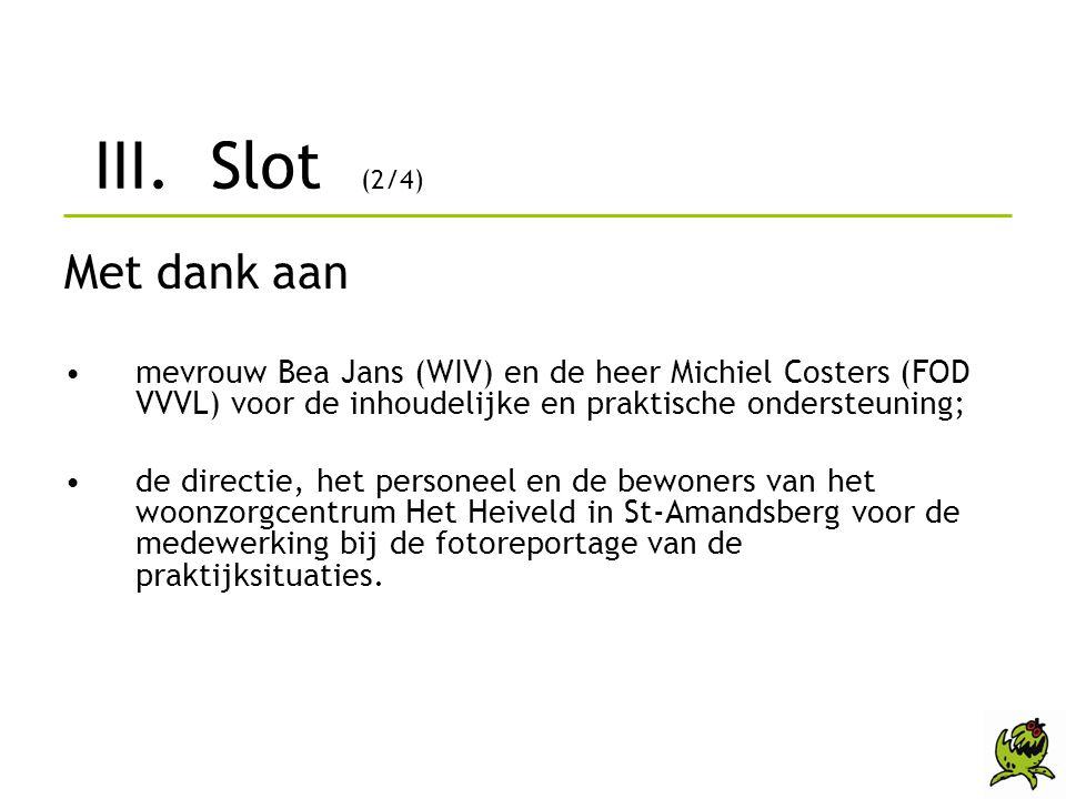 III. Slot (2/4) Met dank aan •mevrouw Bea Jans (WIV) en de heer Michiel Costers (FOD VVVL) voor de inhoudelijke en praktische ondersteuning; •de direc