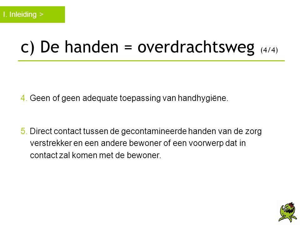 c) De handen = overdrachtsweg (4/4) 4. Geen of geen adequate toepassing van handhygiëne. 5. Direct contact tussen de gecontamineerde handen van de zor