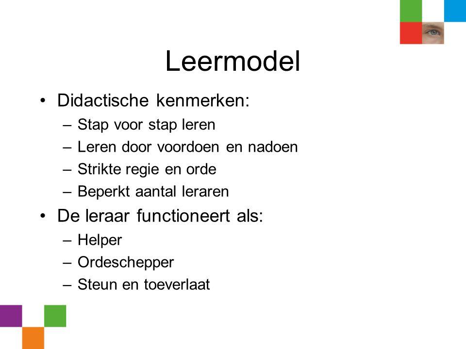 Leermodel •Didactische kenmerken: –Stap voor stap leren –Leren door voordoen en nadoen –Strikte regie en orde –Beperkt aantal leraren •De leraar funct