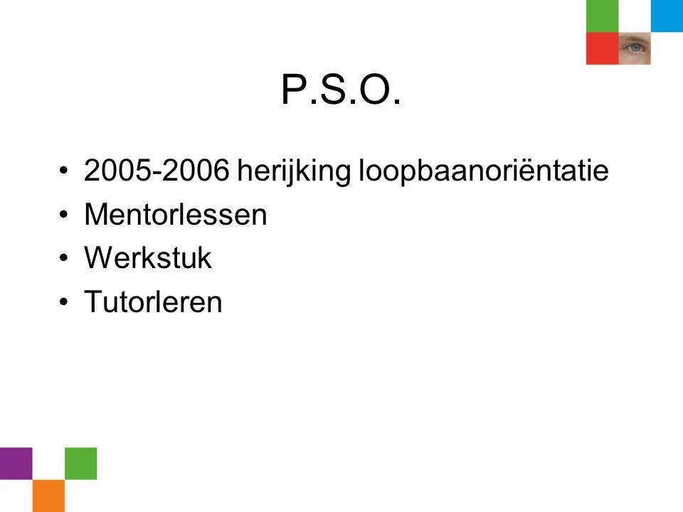 P.S.O. •2005-2006 herijking loopbaanoriëntatie •Mentorlessen •Werkstuk •Tutorleren