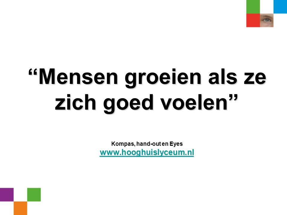 """""""Mensen groeien als ze zich goed voelen"""" Kompas, hand-out en Eyes www.hooghuislyceum.nl www.hooghuislyceum.nl"""