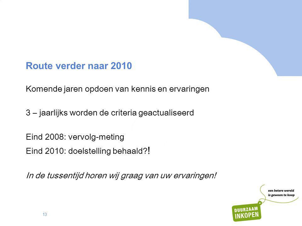 13 Route verder naar 2010 Komende jaren opdoen van kennis en ervaringen 3 – jaarlijks worden de criteria geactualiseerd Eind 2008: vervolg-meting Eind