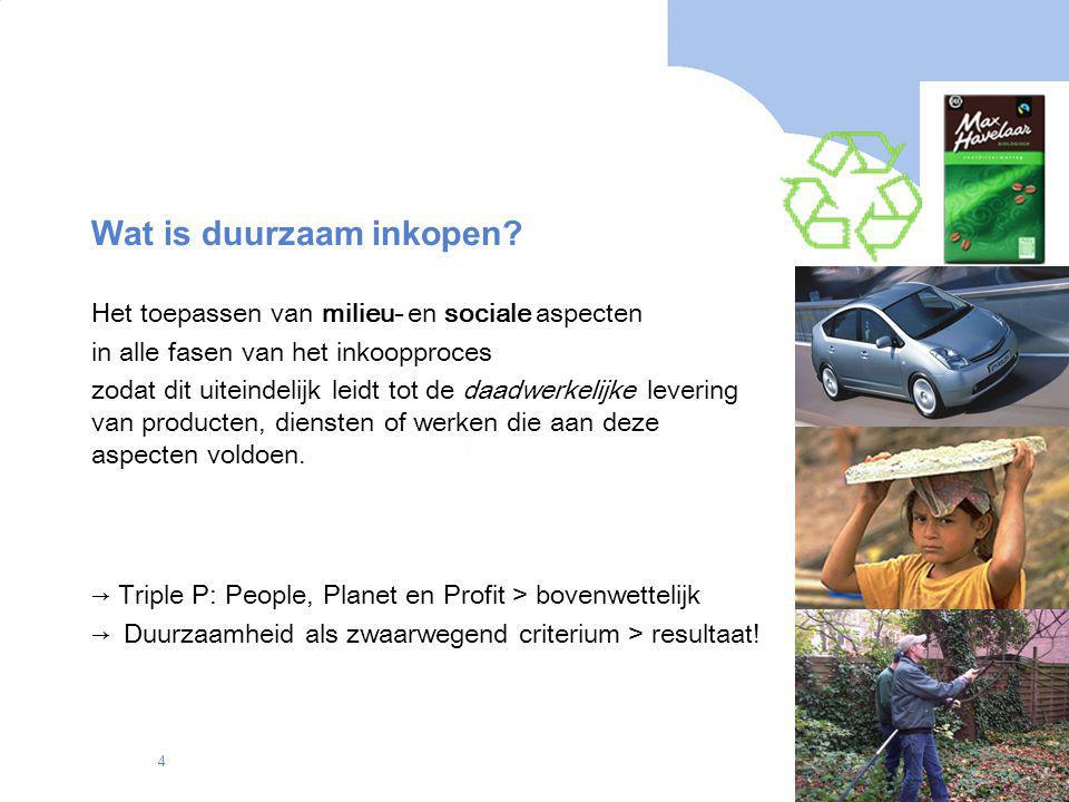 4 Wat is duurzaam inkopen? Het toepassen van milieu- en sociale aspecten in alle fasen van het inkoopproces zodat dit uiteindelijk leidt tot de daadwe