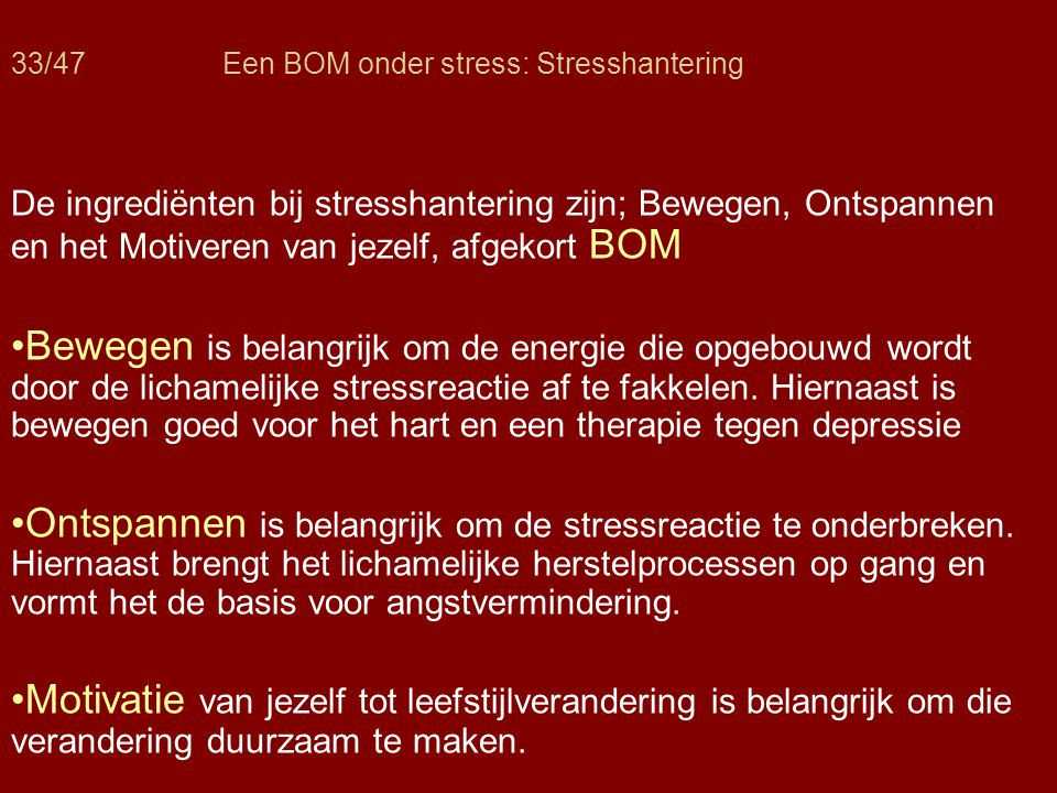 33/47Een BOM onder stress: Stresshantering De ingrediënten bij stresshantering zijn; Bewegen, Ontspannen en het Motiveren van jezelf, afgekort BOM •Be