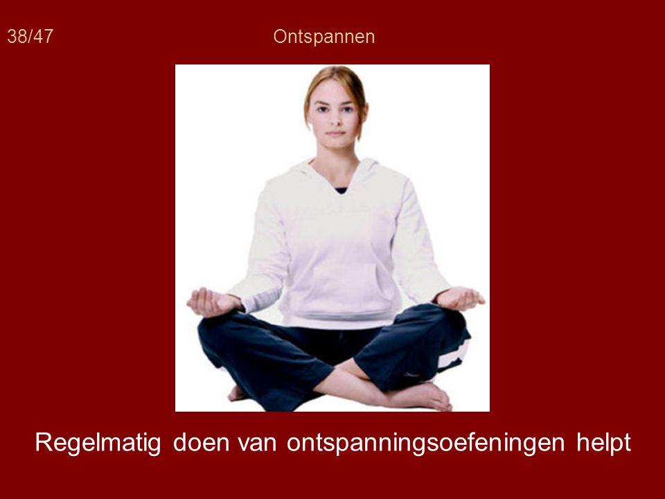 38/47Ontspannen Regelmatig doen van ontspanningsoefeningen helpt