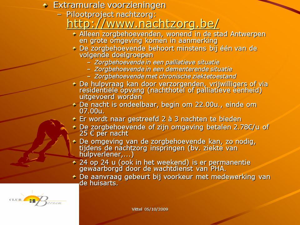 Vittel 05/10/2009 Extramurale voorzieningen –Pilootproject nachtzorg: http://www.nachtzorg.be/ http://www.nachtzorg.be/ Alleen zorgbehoevenden, wonend in de stad Antwerpen en grote omgeving komen in aanmerking De zorgbehoevende behoort minstens bij één van de volgende doelgroepen –Zorgbehoevende in een palliatieve situatie –Zorgbehoevende in een dementerende situatie –Zorgbehoevende met chronische ziektetoestand De hulpvraag kan door verzorgenden, vrijwilligers of via residentiële opvang (nachthotel of palliatieve eenheid) uitgevoerd worden De nacht is ondeelbaar, begin om 22.00u., einde om 07.00u.