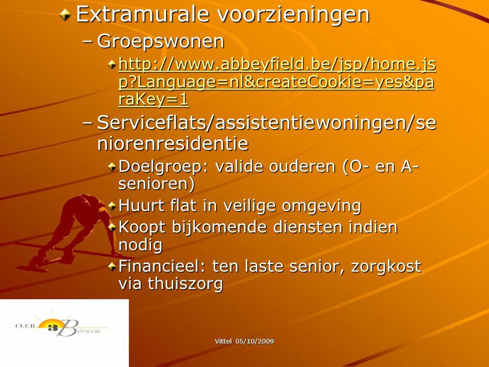 Vittel 05/10/2009 Extramurale voorzieningen –Groepswonen http://www.abbeyfield.be/jsp/home.js p?Language=nl&createCookie=yes&pa raKey=1 http://www.abbeyfield.be/jsp/home.js p?Language=nl&createCookie=yes&pa raKey=1 –Serviceflats/assistentiewoningen/se niorenresidentie Doelgroep: valide ouderen (O- en A- senioren) Huurt flat in veilige omgeving Koopt bijkomende diensten indien nodig Financieel: ten laste senior, zorgkost via thuiszorg