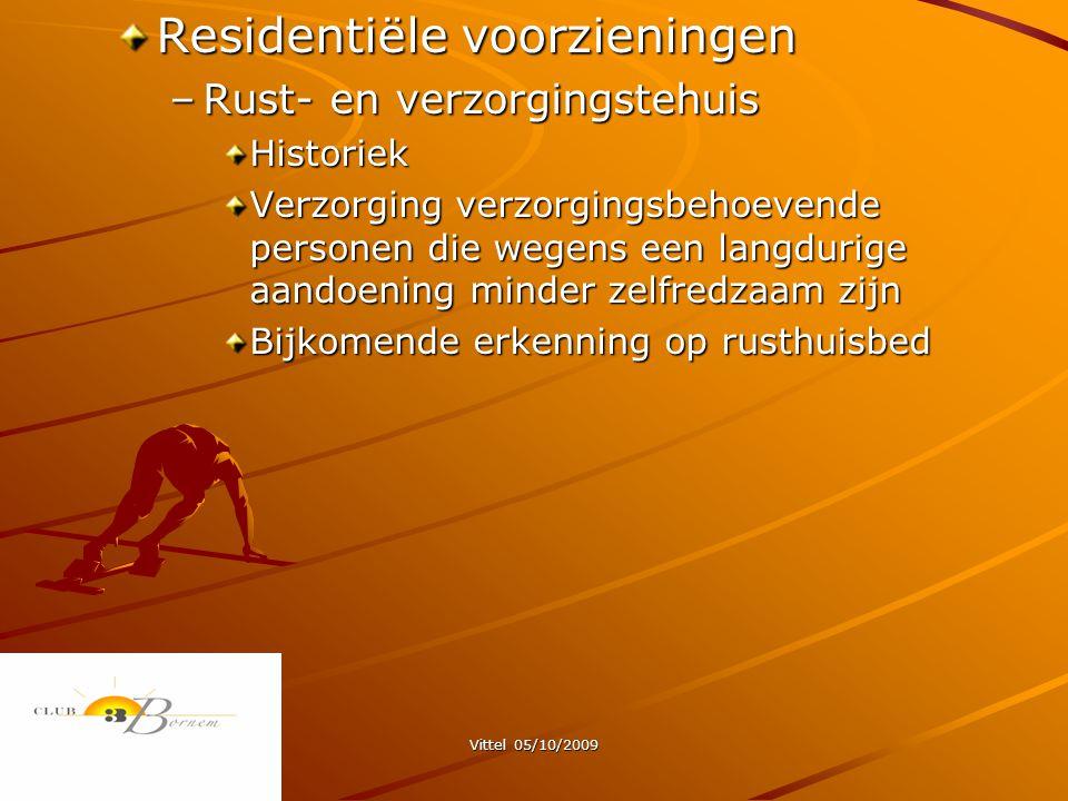 Vittel 05/10/2009 Residentiële voorzieningen –Rust- en verzorgingstehuis Historiek Verzorging verzorgingsbehoevende personen die wegens een langdurige aandoening minder zelfredzaam zijn Bijkomende erkenning op rusthuisbed