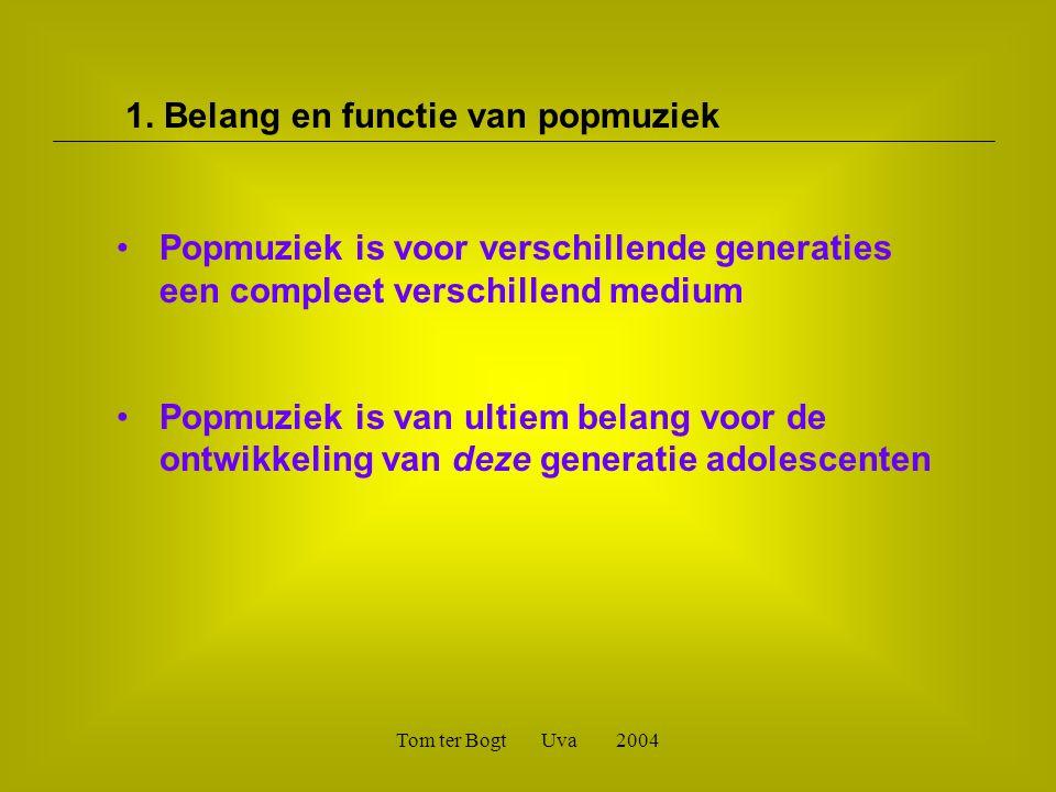 Tom ter Bogt Uva 2004 •Popmuziek is voor verschillende generaties een compleet verschillend medium •Popmuziek is van ultiem belang voor de ontwikkeling van deze generatie adolescenten 1.