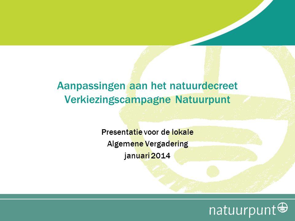 Presentatie voor de lokale Algemene Vergadering januari 2014 Aanpassingen aan het natuurdecreet Verkiezingscampagne Natuurpunt