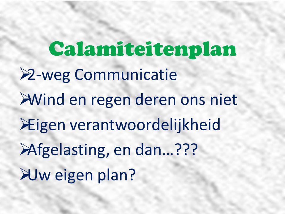Calamiteitenplan  2-weg Communicatie  Wind en regen deren ons niet  Eigen verantwoordelijkheid  Afgelasting, en dan…???  Uw eigen plan?