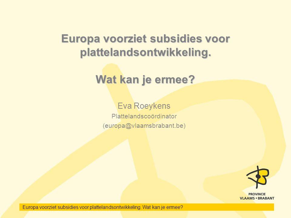 Europa voorziet subsidies voor plattelandsontwikkeling. Wat kan je ermee? Eva Roeykens Plattelandscoördinator (europa@vlaamsbrabant.be)