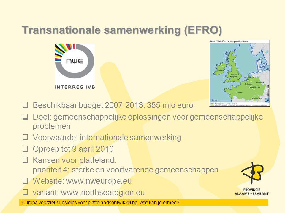 Europa voorziet subsidies voor plattelandsontwikkeling. Wat kan je ermee? Transnationale samenwerking (EFRO)  Beschikbaar budget 2007-2013: 355 mio e