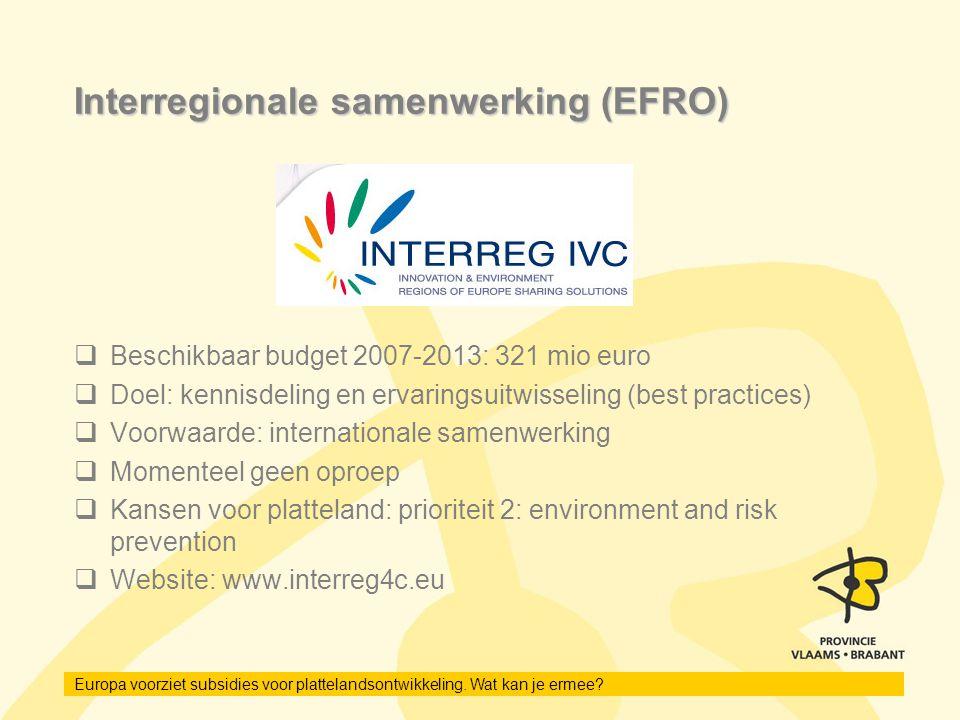 Europa voorziet subsidies voor plattelandsontwikkeling. Wat kan je ermee? Interregionale samenwerking (EFRO)  Beschikbaar budget 2007-2013: 321 mio e