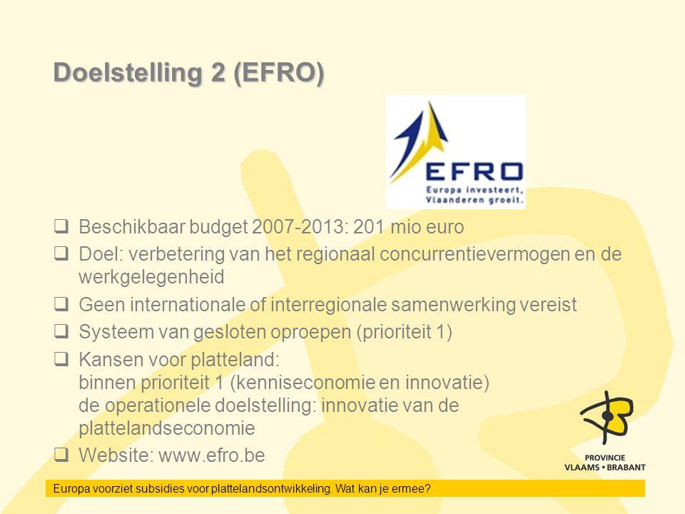 Europa voorziet subsidies voor plattelandsontwikkeling. Wat kan je ermee? Doelstelling 2 (EFRO)  Beschikbaar budget 2007-2013: 201 mio euro  Doel: v